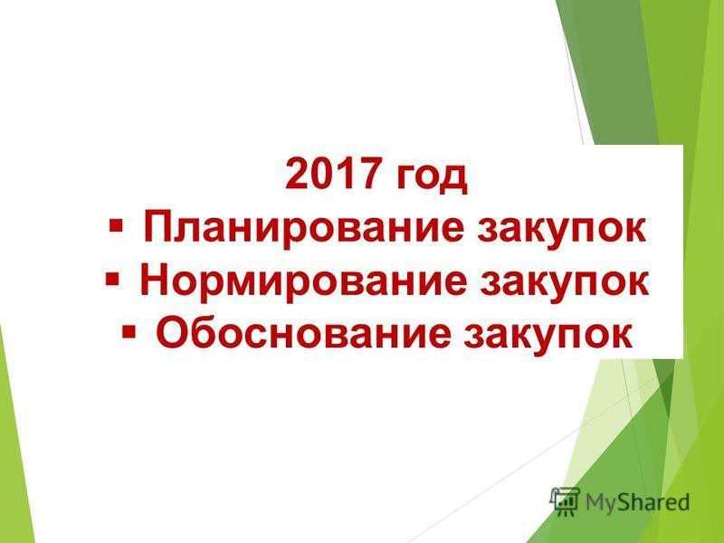 2017 год Планирование закупок Нормирование закупок Обоснование закупок
