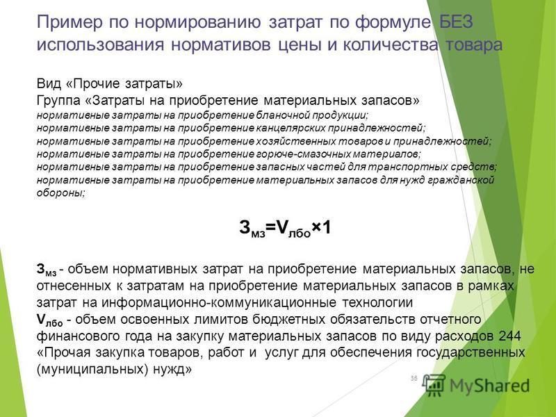 Пример по нормированию затрат по формуле БЕЗ использования нормативов цены и количества товара 36 Вид «Прочие затраты» Группа «Затраты на приобретение материальных запасов» нормативные затраты на приобретение бланочной продукции; нормативные затраты