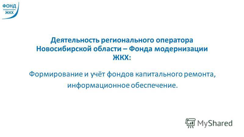 Деятельность регионального оператора Новосибирской области – Фонда модернизации ЖКХ: Формирование и учёт фондов капитального ремонта, информационное обеспечение.