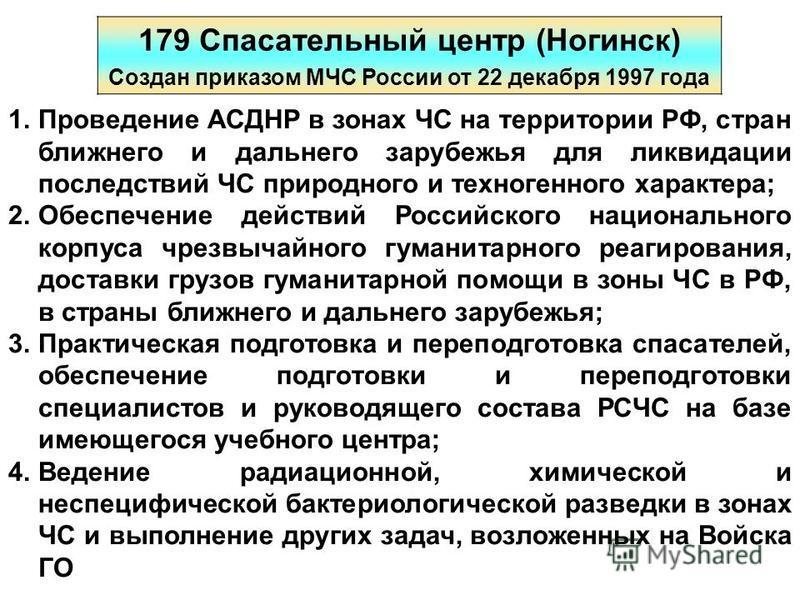 179 Спасательный центр (Ногинск) Создан приказом МЧС России от 22 декабря 1997 года 1. Проведение АСДНР в зонах ЧС на территории РФ, стран ближнего и дальнего зарубежья для ликвидации последствий ЧС природного и техногенного характера; 2. Обеспечение