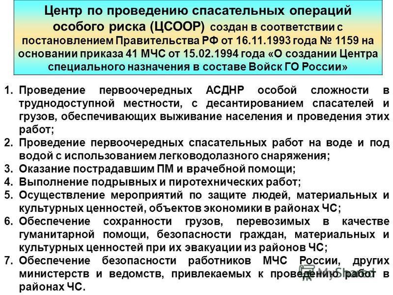 Центр по проведению спасательных операций особого риска (ЦСООР) создан в соответствии с постановлением Правительства РФ от 16.11.1993 года 1159 на основании приказа 41 МЧС от 15.02.1994 года «О создании Центра специального назначения в составе Войск
