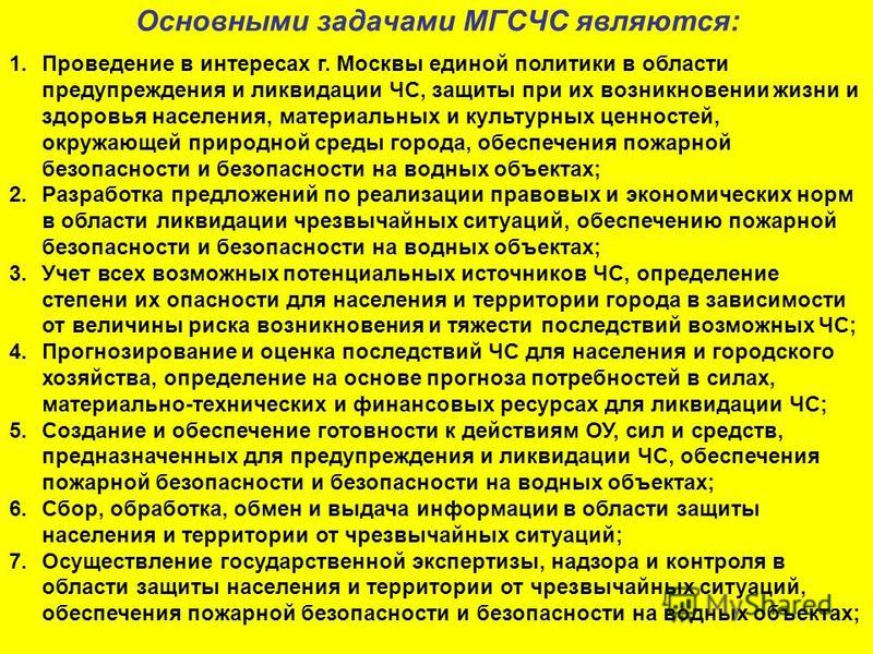 Основными задачами МГСЧС являются: 1. Проведение в интересах г. Москвы единой политики в области предупреждения и ликвидации ЧС, защиты при их возникновении жизни и здоровья населения, материальных и культурных ценностей, окружающей природной среды г