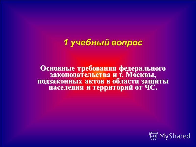 1 учебный вопрос Основные требования федерального законодательства и г. Москвы, подзаконных актов в области защиты населения и территорий от ЧС.