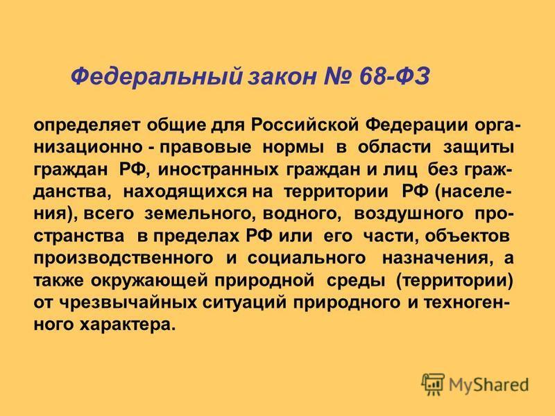 Федеральный закон 68-ФЗ определяет общие для Российской Федерации организационно - правовые нормы в области защиты граждан РФ, иностранных граждан и лиц без гражданства, находящихся на территории РФ (населения), всего земельного, водного, воздушного