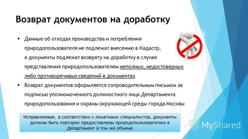 Возврат документов на доработку Данные об отходах производства и потребления природопользователя не подлежат внесению в Кадастр, а документы подлежат возврату на доработку в случае представления природопользователем неполных, недостоверных либо проти