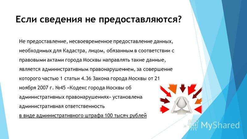 Если сведения не предоставляются? Не предоставление, несвоевременное предоставление данных, необходимых для Кадастра, лицом, обязанным в соответствии с правовыми актами города Москвы направлять такие данные, является административным правонарушением,