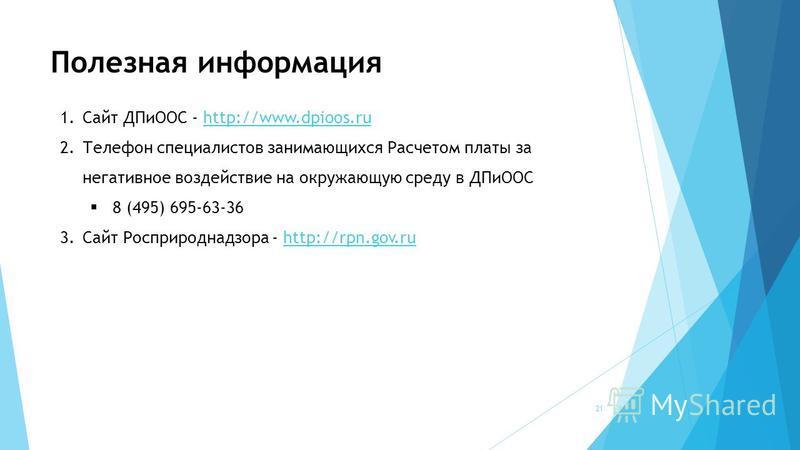 Полезная информация 1. Сайт ДПиООС - http://www.dpioos.ruhttp://www.dpioos.ru 2. Телефон специалистов занимающихся Расчетом платы за негативное воздействие на окружающую среду в ДПиООС 8 (495) 695-63-36 3. Сайт Росприроднадзора - http://rpn.gov.ruhtt