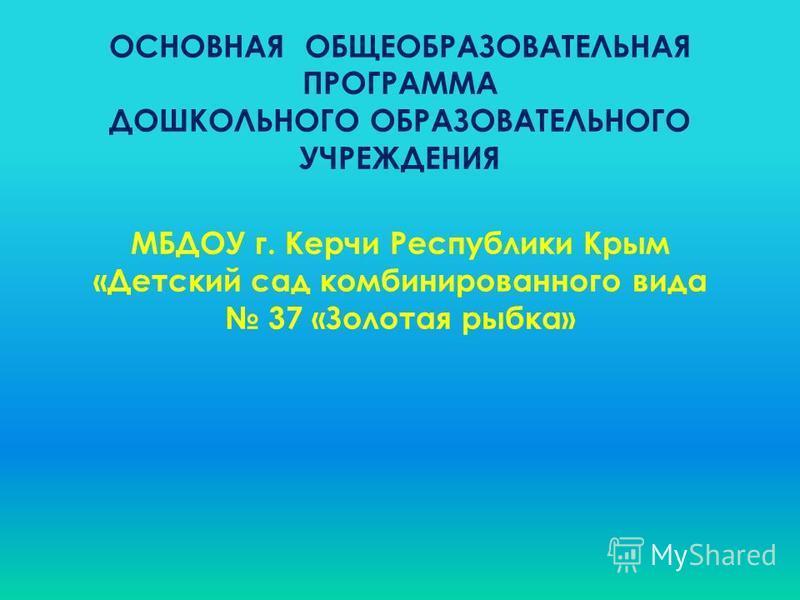 ОСНОВНАЯ ОБЩЕОБРАЗОВАТЕЛЬНАЯ ПРОГРАММА ДОШКОЛЬНОГО ОБРАЗОВАТЕЛЬНОГО УЧРЕЖДЕНИЯ МБДОУ г. Керчи Республики Крым «Детский сад комбинированного вида 37 «Золотая рыбка»