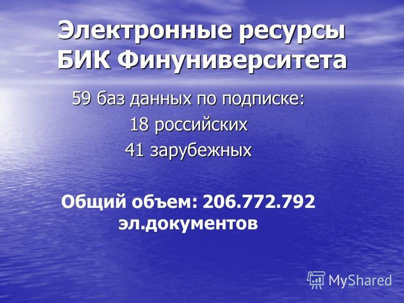 Электронные ресурсы БИК Финуниверситета 59 баз данных по подписке: 18 российских 41 зарубежных Общий объем: 206.772.792 эл.документов