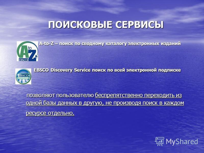 ПОИСКОВЫЕ СЕРВИСЫ ПОИСКОВЫЕ СЕРВИСЫ A-to-Z – поиск по сводному каталогу электронных изданий A-to-Z – поиск по сводному каталогу электронных изданий EBSCO Discovery Service поиск по всей электронной подписке EBSCO Discovery Service поиск по всей элект