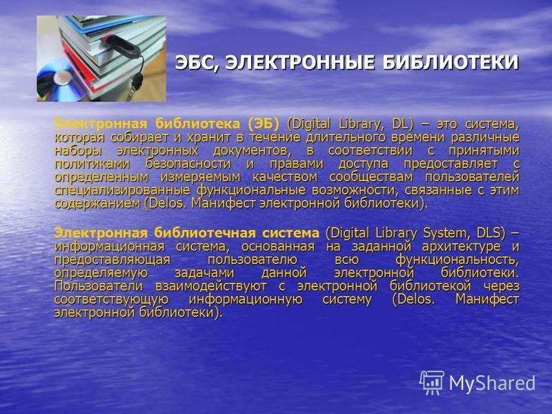 ЭБС, ЭЛЕКТРОННЫЕ БИБЛИОТЕКИ (Digital Library, DL) – это система, которая собирает и хранит в течение длительного времени различные наборы электронных документов, в соответствии с принятыми политиками безопасности и правами доступа предоставляет с опр