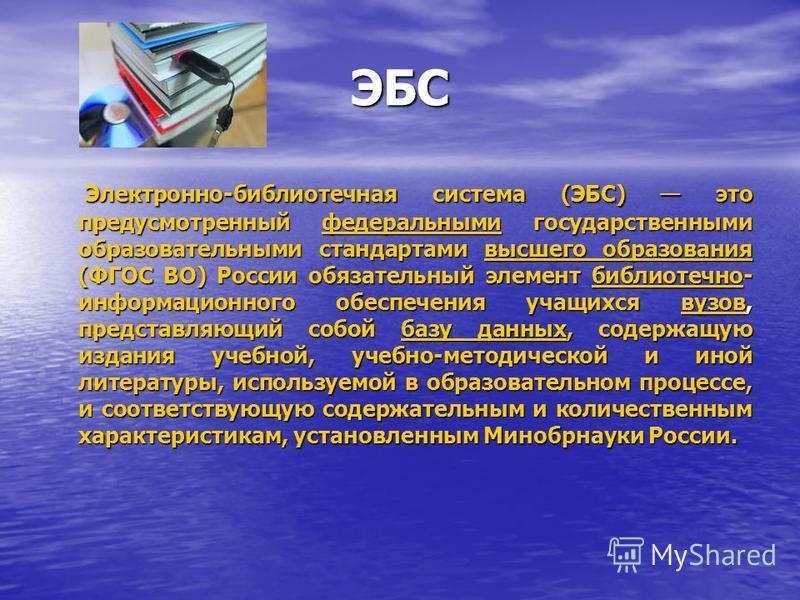 ЭБС Электронно-библиотечная система (ЭБС) это предусмотренный федеральными государственными образовательными стандартами высшего образования (ФГОС ВО) России обязательный элемент библиотечно- информационного обеспечения учащихся вузов, представляющий