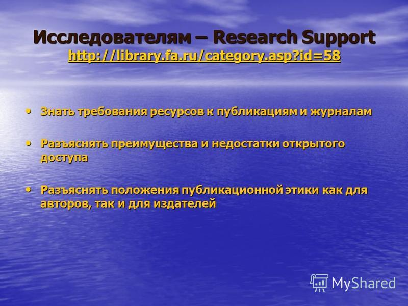 Исследователям – Research Support http://library.fa.ru/category.asp?id=58 http://library.fa.ru/category.asp?id=58 Знать требования ресурсов к публикациям и журналам Знать требования ресурсов к публикациям и журналам Разъяснять преимущества и недостат