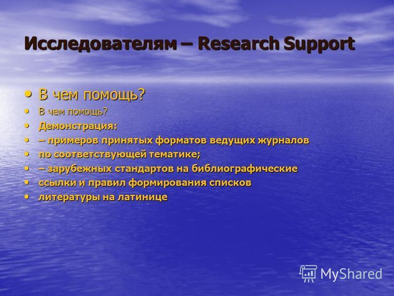 Исследователям – Research Support В чем помощь? В чем помощь? Демонстрация: Демонстрация: – примеров принятых форматов ведущих журналов – примеров принятых форматов ведущих журналов по соответствующей тематике; по соответствующей тематике; – зарубежн