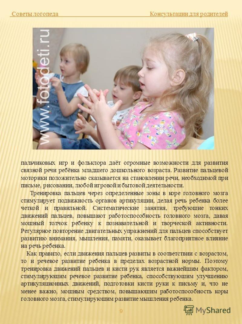 9 Советы логопеда Консультации для родителей пальчиковых игр и фольклора даёт огромные возможности для развития связной речи ребёнка младшего дошкольного возраста. Развитие пальцевой моторики положительно сказывается на становлении речи, необходимой