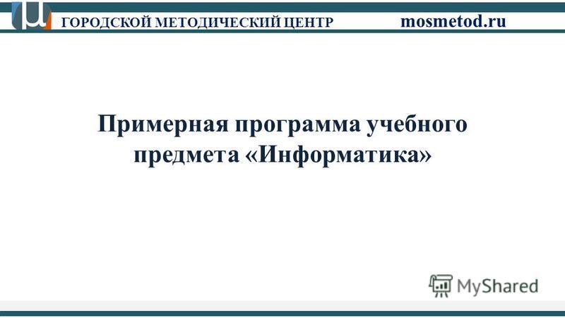 ГОРОДСКОЙ МЕТОДИЧЕСКИЙ ЦЕНТР mosmetod.ru Примерная программа учебного предмета «Информатика»