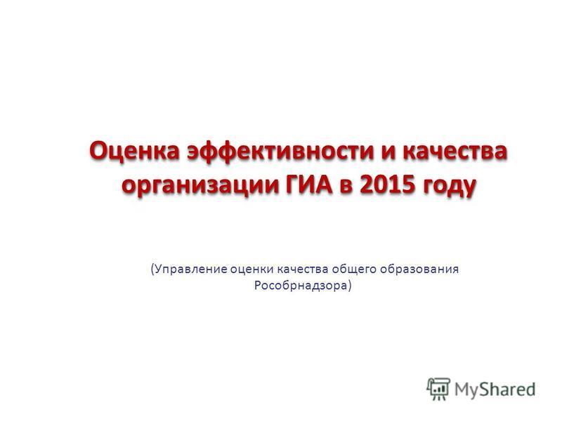 Оценка эффективности и качества организации ГИА в 2015 году (Управление оценки качества общего образования Рособрнадзора)
