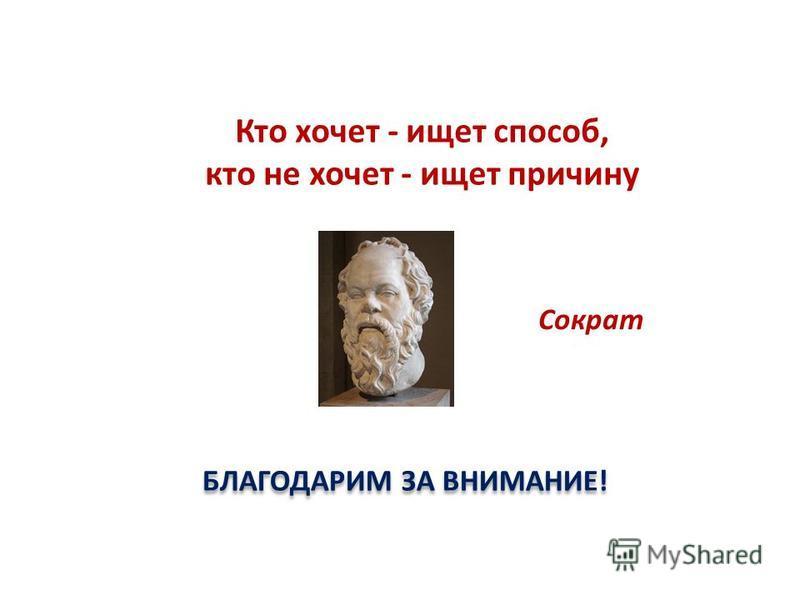 БЛАГОДАРИМ ЗА ВНИМАНИЕ! Кто хочет - ищет способ, кто не хочет - ищет причину Сократ