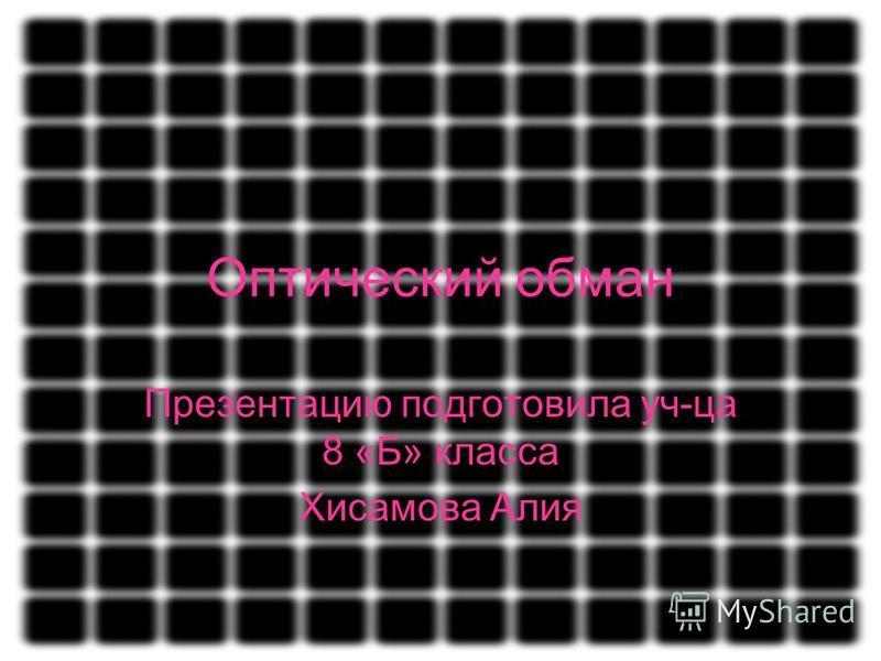Оптический обман Презентацию подготовила уч-ца 8 «Б» класса Хисамова Алия
