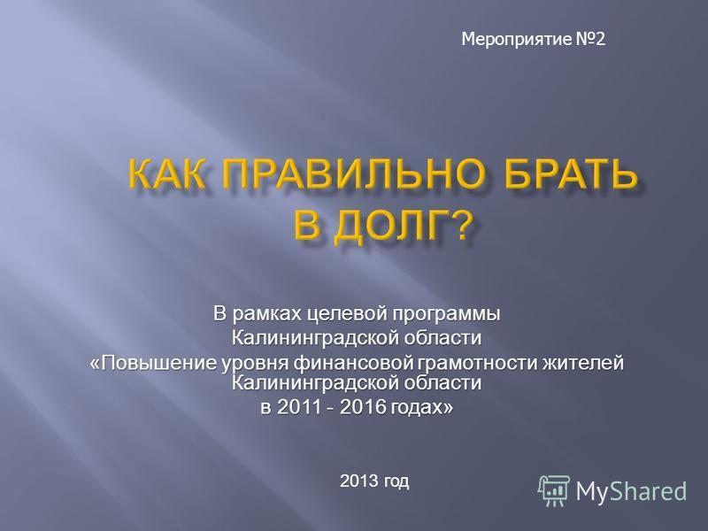 В рамках целевой программы Калининградской области «Повышение уровня финансовой грамотности жителей Калининградской области в 2011 - 2016 годах» 2013 год Мероприятие 2