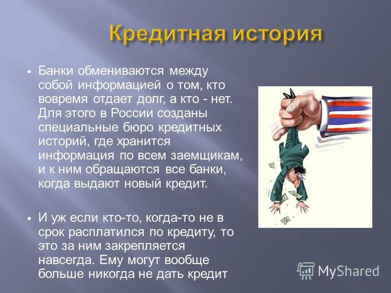Банки обмениваются между собой информацией о том, кто вовремя отдает долг, а кто - нет. Для этого в России созданы специальные бюро кредитных историй, где хранится информация по всем заемщикам, и к ним обращаются все банки, когда выдают новый кредит.