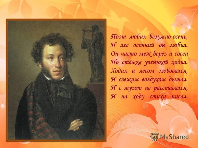 FokinaLida.75@mail.ru Поэт любил безумно осень, И лес осенний он любил. Он часто меж берёз и сосен По стёжке узенькой ходил. Ходил и лесом любовался, И свежим воздухом дышал. И с музою не расставался, И на ходу стихи писал.