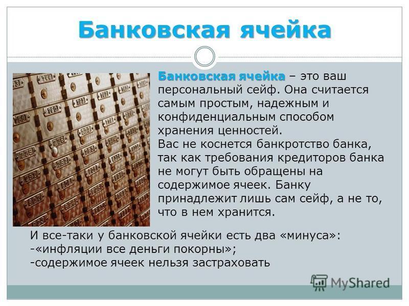 Банковская ячейка Банковская ячейка Банковская ячейка – это ваш персональный сейф. Она считается самым простым, надежным и конфиденциальным способом хранения ценностей. Вас не коснется банкротство банка, так как требования кредиторов банка не могут б