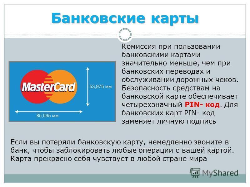 Банковские карты Комиссия при пользовании банковскими картами значительно меньше, чем при банковских переводах и обслуживании дорожных чеков. Безопасность средствам на банковской карте обеспечивает четырехзначный PIN- код. Для банковских карт PIN- ко