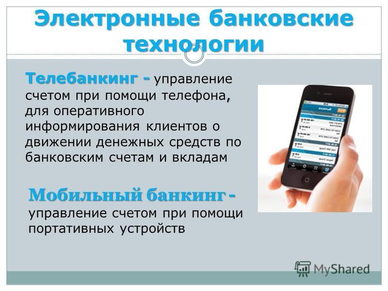 Электронные банковские технологии Телебанкинг -, Телебанкинг - управление счетом при помощи телефона, для оперативного информирования клиентов о движении денежных средств по банковским счетам и вкладам Мобильный банкинг - Мобильный банкинг - управлен