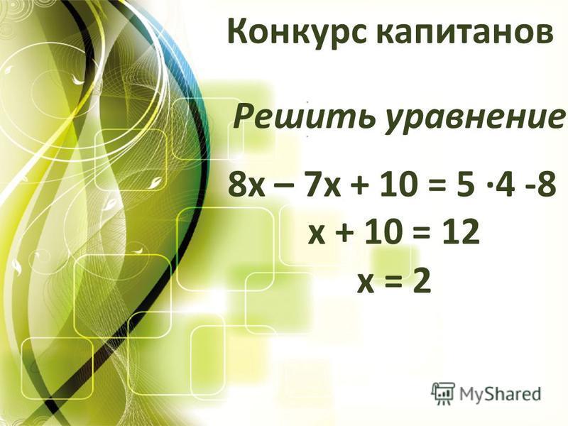 Конкурс капитанов Решить уравнение 8 х – 7 х + 10 = 5 ·4 -8 х + 10 = 12 х = 2