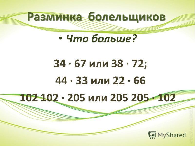 Разминка болельщиков Что больше? 34 · 67 или 38 · 72; 44 · 33 или 22 · 66 102 102 · 205 или 205 205 · 102