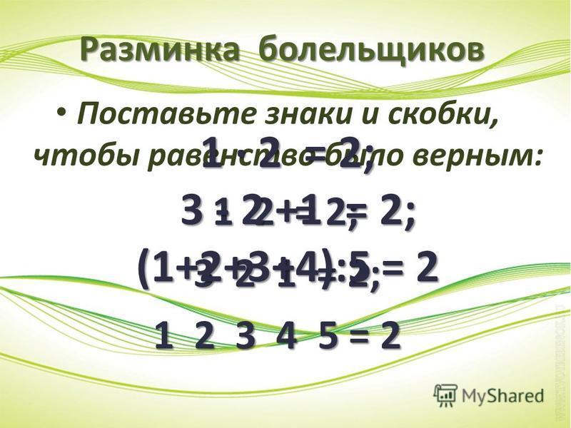 Разминка болельщиков Поставьте знаки и скобки, чтобы равенство было верным: 1 2 = 2; 3 2 1 = 2; 3 2 1 = 2; 1 2 3 4 5 = 2 1 · 2 = 2; 3 - 2 +1 = 2; 3 - 2 +1 = 2; (1+2+3+4):5 = 2
