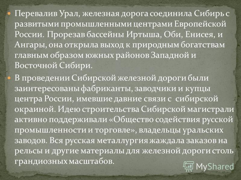 Перевалив Урал, железная дорога соединила Сибирь с развитыми промышленными центрами Европейской России. Прорезав бассейны Иртыша, Оби, Енисея, и Ангары, она открыла выход к природным богатствам главным образом южных районов Западной и Восточной Сибир