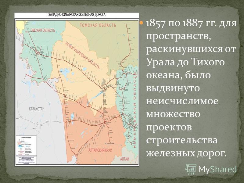 1857 по 1887 гг. для пространств, раскинувшихся от Урала до Тихого океана, было выдвинуто неисчислимое множество проектов строительства железных дорог.