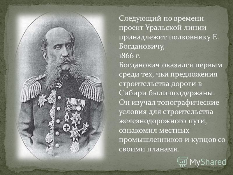 Следующий по времени проект Уральской линии принадлежит полковнику Е. Богдановичу, 1866 г. Богданович оказался первым среди тех, чьи предложения строительства дороги в Сибири были поддержаны. Он изучал топографические условия для строительства железн