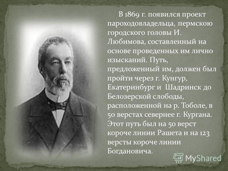 В 1869 г. появился проект пароходовладельца, пермскою городского головы И. Любимова, составленный на основе проведенных им лично изысканий. Путь, предложенный им, должен был пройти через г. Кунгур, Екатеринбург и Шадринск до Белозерской слободы, расп
