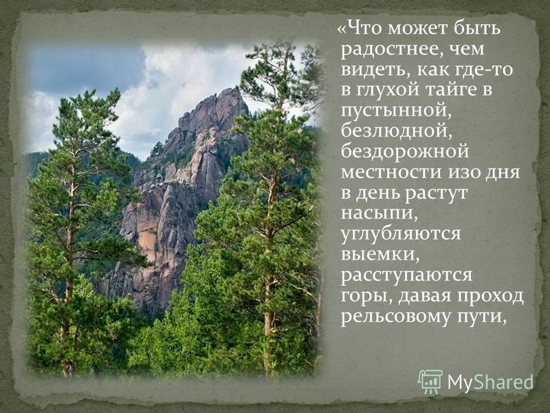 « Что может быть радостнее, чем видеть, как где-то в глухой тайге в пустынной, безлюдной, бездорожной местности изо дня в день растут насыпи, углубляются выемки, расступаются горы, давая проход рельсовому пути,