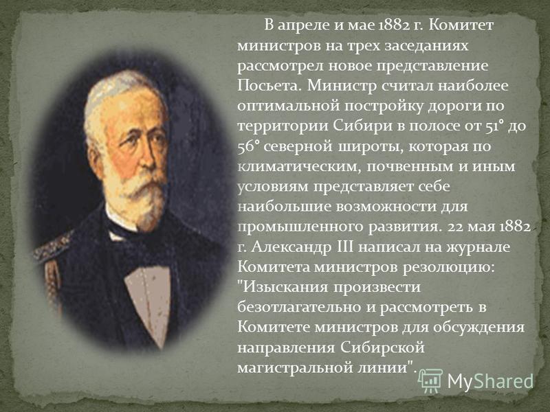 В апреле и мае 1882 г. Комитет министров на трех заседаниях рассмотрел новое представление Посьета. Министр считал наиболее оптимальной постройку дороги по территории Сибири в полосе от 51° до 56° северной широты, которая по климатическим, почвенным