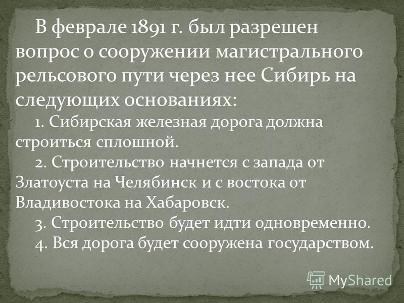 В феврале 1891 г. был разрешен вопрос о сооружении магистрального рельсового пути через нее Сибирь на следующих основаниях: 1. Сибирская железная дорога должна строиться сплошной. 2. Строительство начнется с запада от Златоуста на Челябинск и с восто