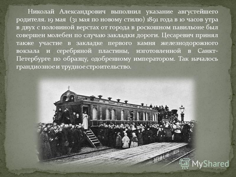 Николай Александрович выполнил указание августейшего родителя. 19 мая (31 мая по новому стилю) 1891 года в 10 часов утра в двух с половиной верстах от города в роскошном павильоне был совершен молебен по случаю закладки дороги. Цесаревич принял также