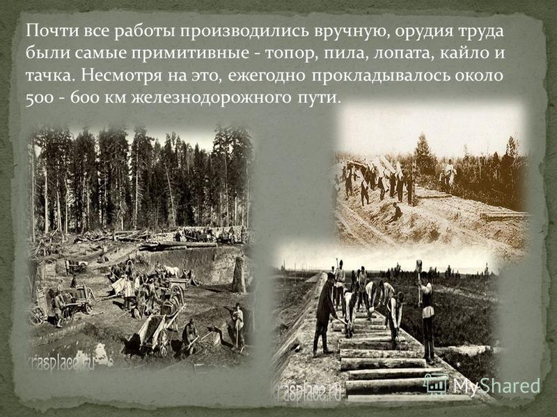 Почти все работы производились вручную, орудия труда были самые примитивные - топор, пила, лопата, кайло и тачка. Несмотря на это, ежегодно прокладывалось около 500 - 600 км железнодорожного пути.