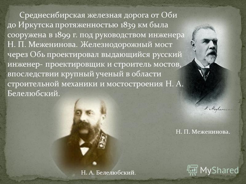 Среднесибирская железная дорога от Оби до Иркутска протяженностью 1839 км была сооружена в 1899 г. под руководством инженера Н. П. Меженинова. Железнодорожный мост через Обь проектировал выдающийся русский инженер- проектировщик и строитель мостов, в