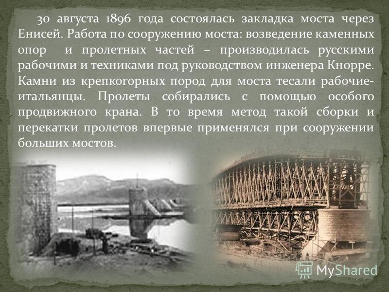 30 августа 1896 года состоялась закладка моста через Енисей. Работа по сооружению моста: возведение каменных опор и пролетных частей – производилась русскими рабочими и техниками под руководством инженера Кнорре. Камни из крепкогорных пород для моста