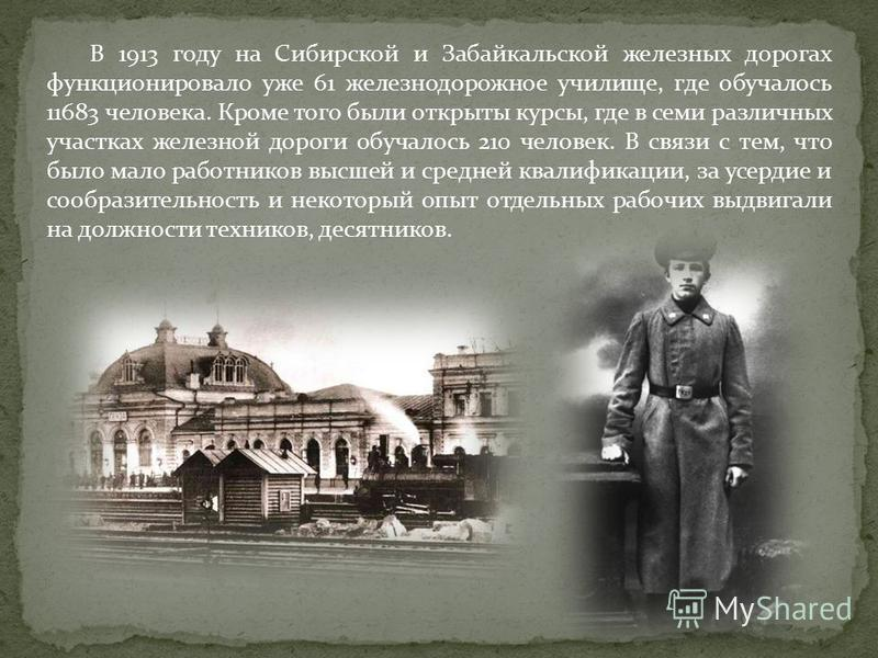 В 1913 году на Сибирской и Забайкальской железных дорогах функционировало уже 61 железнодорожное училище, где обучалось 11683 человека. Кроме того были открыты курсы, где в семи различных участках железной дороги обучалось 210 человек. В связи с тем,