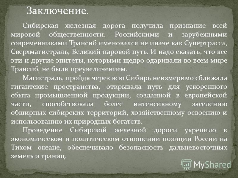Заключение. Сибирская железная дорога получила признание всей мировой общественности. Российскими и зарубежными современниками Трансиб именовался не иначе как Супертрасса, Сверхмагистраль, Великий паровой путь. И надо сказать, что все эти и другие эп