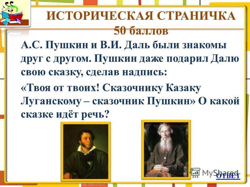 ИСТОРИЧЕСКАЯ СТРАНИЧКА 50 баллов А.С. Пушкин и В.И. Даль были знакомы друг с другом. Пушкин даже подарил Далю свою сказку, сделав надпись: «Твоя от твоих! Сказочнику Казаку Луганскому – сказочник Пушкин» О какой сказке идёт речь? ОТВЕТ