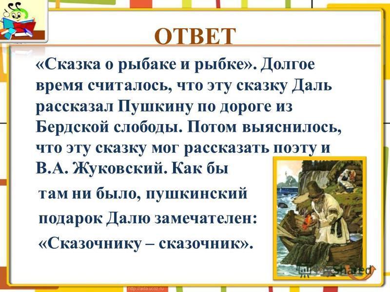 «Сказка о рыбаке и рыбке». Долгое время считалось, что эту сказку Даль рассказал Пушкину по дороге из Бердской слободы. Потом выяснилось, что эту сказку мог рассказать поэту и В.А. Жуковский. Как бы там ни было, пушкинский подарок Далю замечателен: «