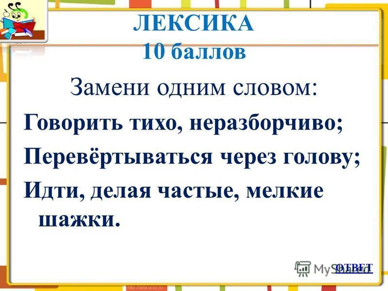 ЛЕКСИКА 10 баллов Замени одним словом: Говорить тихо, неразборчиво; Перевёртываться через голову; Идти, делая частые, мелкие шажки. ОТВЕТ