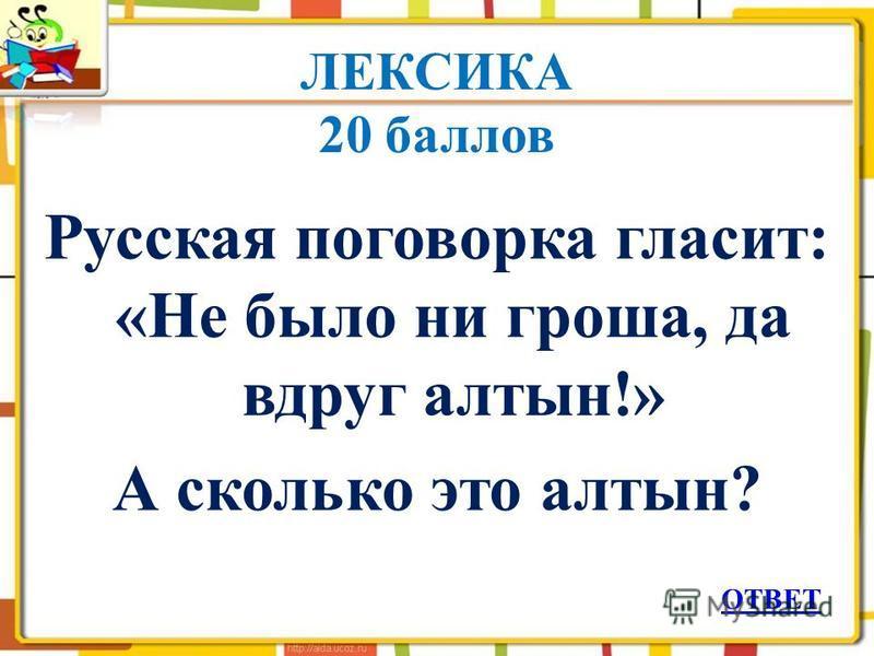 ЛЕКСИКА 20 баллов Русская поговорка гласит: «Не было ни гроша, да вдруг алтын!» А сколько это алтын? ОТВЕТ