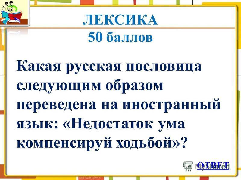 ЛЕКСИКА 50 баллов Какая русская пословица следующим образом переведена на иностранный язык: «Недостаток ума компенсируй ходьбой»? ОТВЕТ